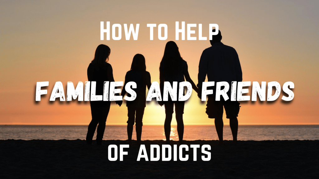 How To Help Fam And Friends Of Addicts